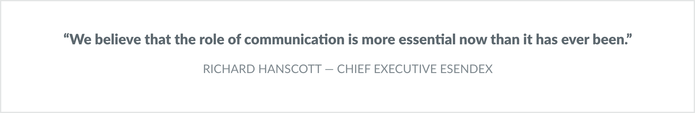 "Quote from CEO: ""We believe that the role of communication is more essential now than it has ever been."""