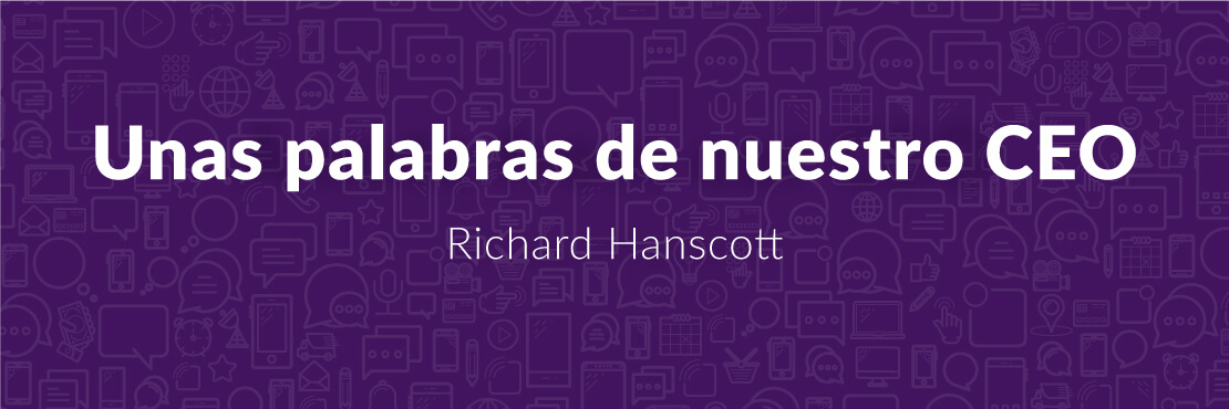 Unas palabras de nuestro CEO Richard Hanscott