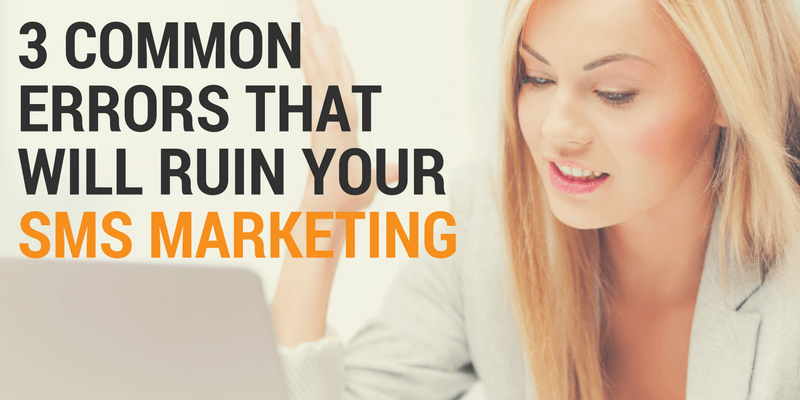 3 Common Errors That Will Ruin Your SMS Marketing