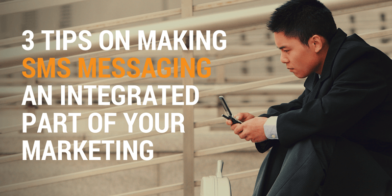 3 Tips on Making SMS Messaging an Integrated Part of Your Marketing