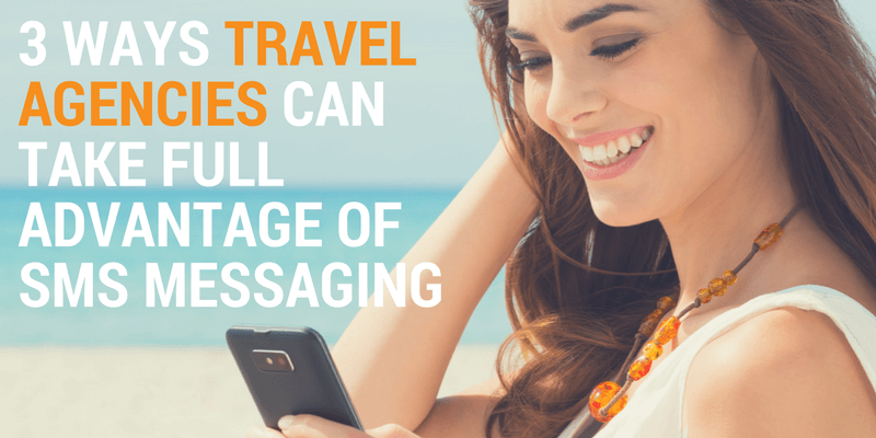 3 Ways Travel Agencies Can Take Full Advantage of SMS Messaging