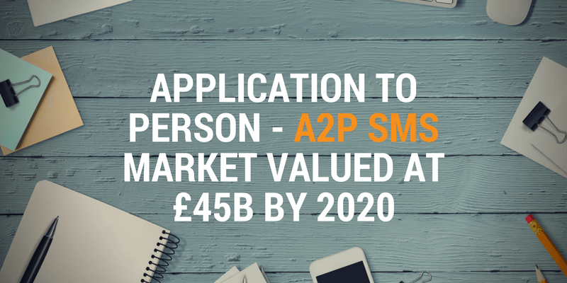 Application to Person - A2P SMS Market Valued at £45B by 2020