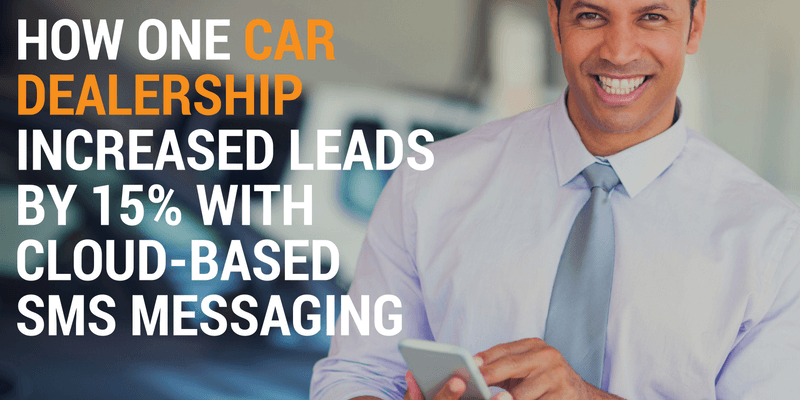 How One Car Dealership Increased Leads by 15% with Cloud-Based SMS Messaging