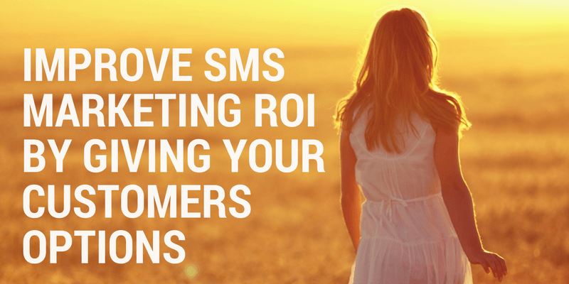 Improve SMS Marketing ROI By Giving Your Customers Options