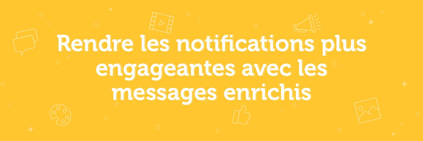 Rendre les notifications plus engageantes avec les messages enrichis